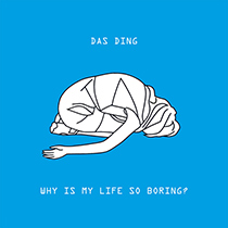 Das Ding ?– Why Is My Life So Boring?